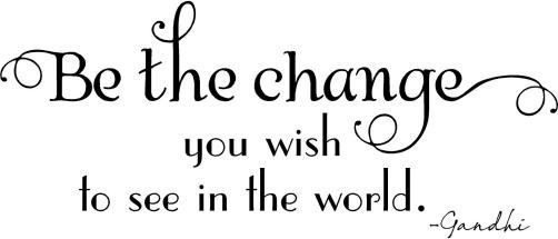 you-must-be-the-change-you-wish-to-see-in-the-world-22.jpg